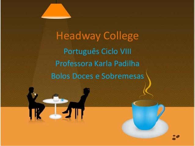 Headway College Português Ciclo VIII Professora Karla Padilha Bolos Doces e Sobremesas
