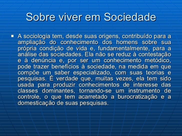 Sobre viver em Sociedade <ul><li>A sociologia tem, desde suas origens, contribuído para a ampliação do conhecimento dos ho...