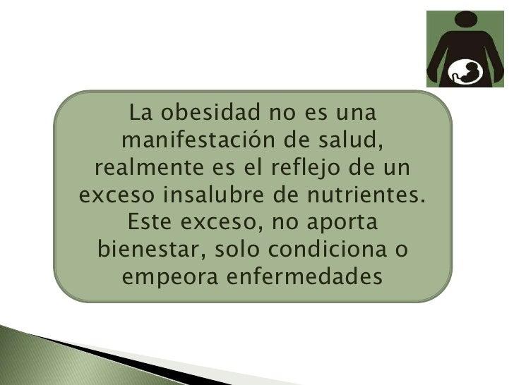 La obesidad no es una manifestación de salud, realmente es el reflejo de un exceso insalubre de nutrientes. Este exceso, n...
