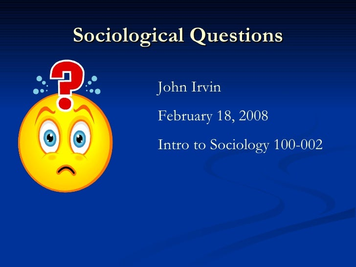 Sociological Questions John Irvin February 18, 2008 Intro to Sociology 100-002
