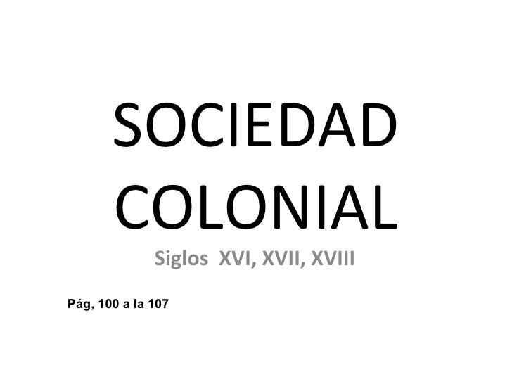 SOCIEDAD       COLONIAL              Siglos XVI, XVII, XVIIIPág, 100 a la 107