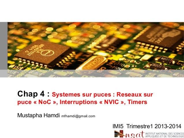 Chap 4 : Systemes sur puces : Reseaux sur puce « NoC », Interruptions « NVIC », Timers Mustapha Hamdi mfhamdi@gmail.com IM...