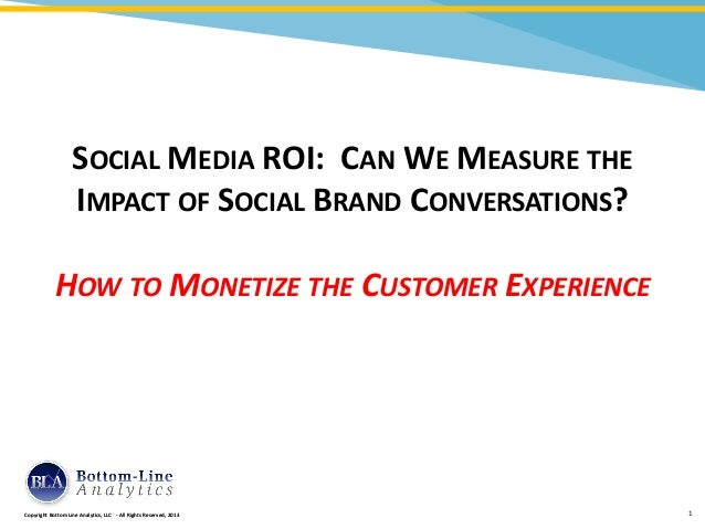 SOCIAL MEDIA ROI: CAN WE MEASURE THE                   IMPACT OF SOCIAL BRAND CONVERSATIONS?            HOW TO MONETIZE TH...