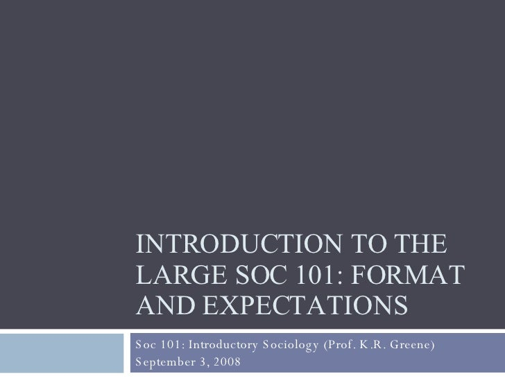 INTRODUCTION TO THE LARGE SOC 101: FORMAT AND EXPECTATIONS Soc 101: Introductory Sociology (Prof. K.R. Greene) September 3...