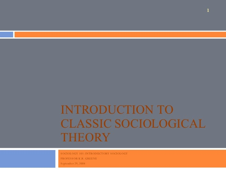 INTRODUCTION TO CLASSIC SOCIOLOGICAL THEORY SOCIOLOGY 101: INTRODUCTORY SOCIOLOGY PROFESSOR K.R. GREENE September 29, 2008