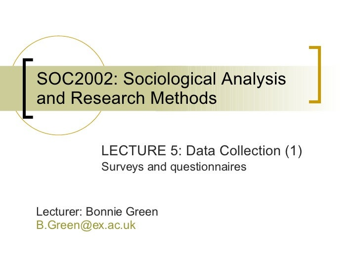SOC2002: Sociological Analysis and Research Methods LECTURE 5: Data Collection (1) Surveys and questionnaires Lecturer: Bo...