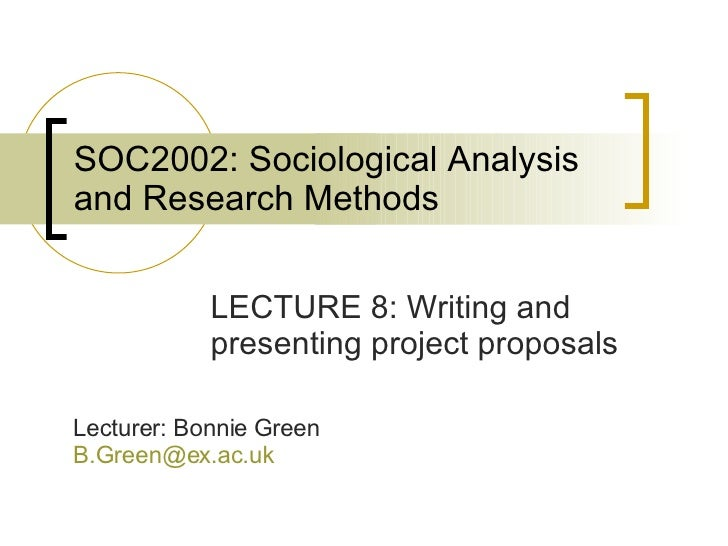 SOC2002: Sociological Analysis and Research Methods LECTURE 8: Writing and presenting project proposals Lecturer: Bonnie G...
