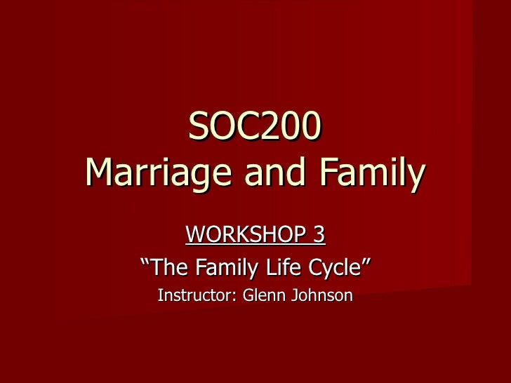 """SOC200 Marriage and Family WORKSHOP 3 """" The Family Life Cycle"""" Instructor: Glenn Johnson"""