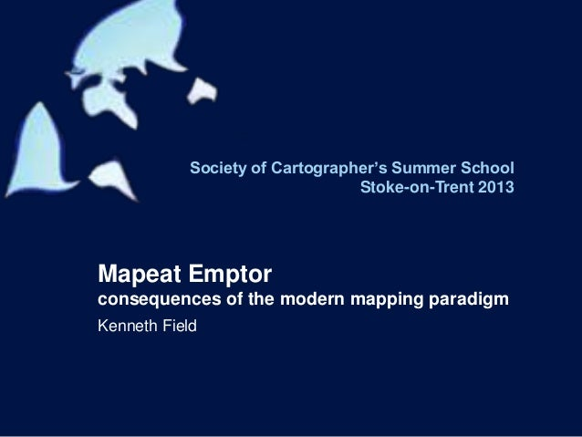 Society of Cartographer's Summer School Stoke-on-Trent 2013 Mapeat Emptor consequences of the modern mapping paradigm Kenn...