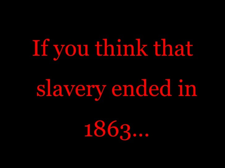 If you think that slavery ended in 1863…<br />