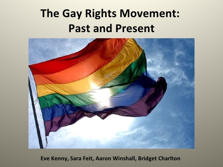 The Gay Rights Movement:  Past and Present Eve Kenny, Sara Feit, Aaron Winshall, Bridget Charlton