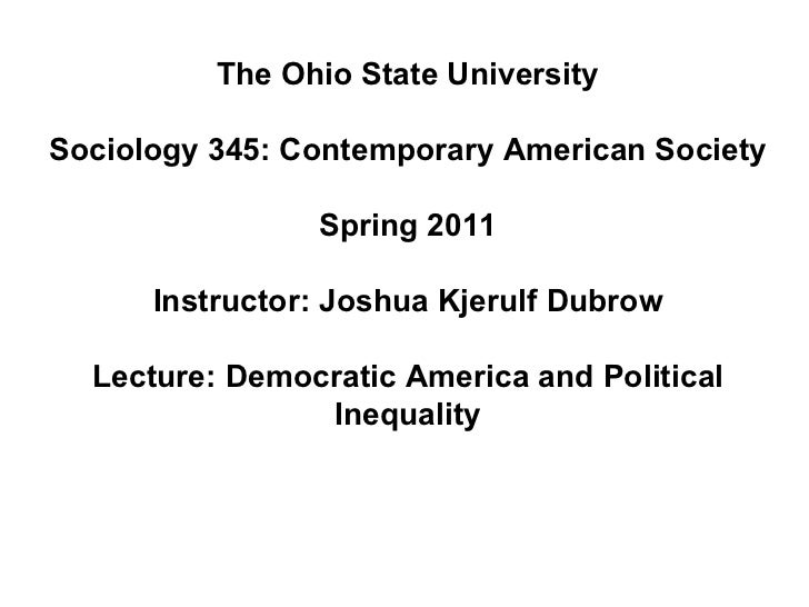 The Ohio State University Sociology 345: Contemporary American Society Spring 2011 Instructor: Joshua Kjerulf Dubrow Lectu...