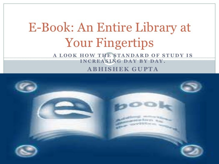E-Book: An Entire Library at     Your Fingertips    A LOOK HOW THE STANDARD OF STUDY IS           INCREASING DAY BY DAY.  ...