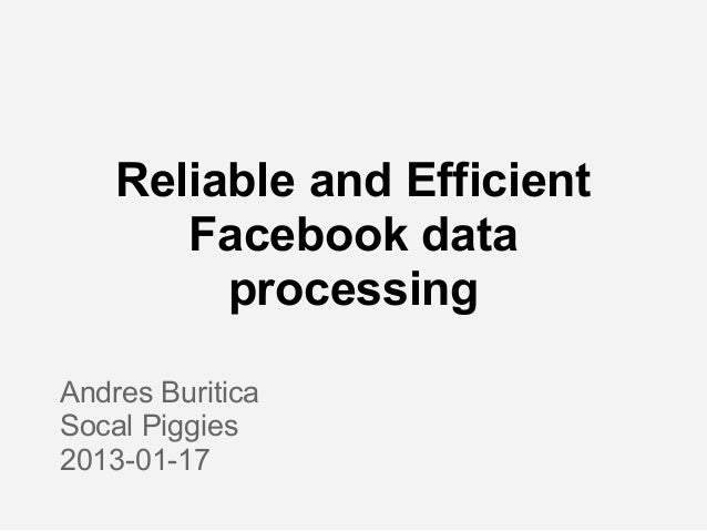 Reliable and Efficient       Facebook data         processingAndres BuriticaSocal Piggies2013-01-17