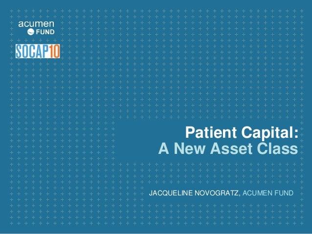 Patient Capital: A New Asset Class JACQUELINE NOVOGRATZ, ACUMEN FUND
