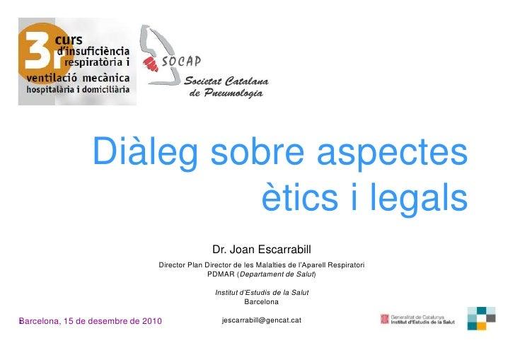 Diàleg sobre aspectesètics i legals<br />Dr. Joan Escarrabill<br />Director Plan Director de les Malalties de l'AparellRes...