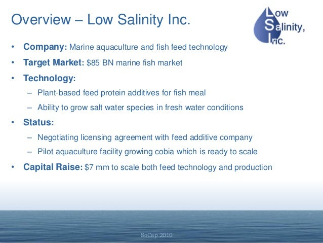SoCap 2010 Overview – Low Salinity Inc. • Company: Marine aquaculture and fish feed technology • Target Market: $85 BN mar...