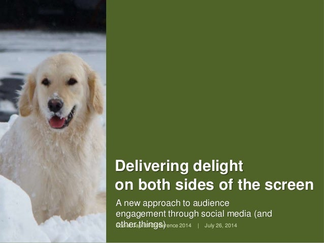 Delivering delight on both sides of the screen A new approach to audience engagement through social media (and other thing...
