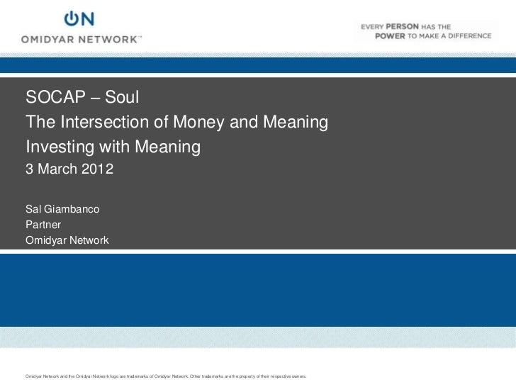 SOCAP – SoulThe Intersection of Money and MeaningInvesting with Meaning3 March 2012Sal GiambancoPartnerOmidyar NetworkOmid...
