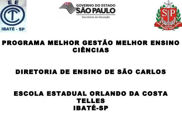 PROGRAMA MELHOR GESTÃO MELHOR ENSINO CIÊNCIAS DIRETORIA DE ENSINO DE SÃO CARLOS ESCOLA ESTADUAL ORLANDO DA COSTA TELLES IB...