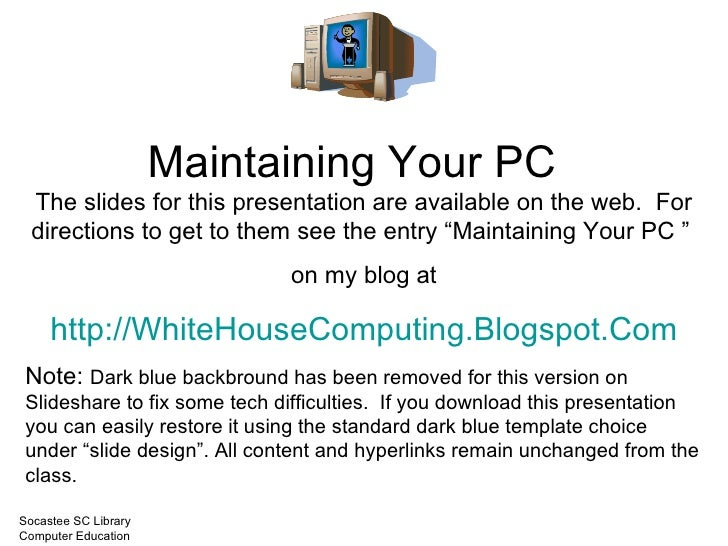 Maintaining Your PC The slides for this presentation are available on the web.  For directions to get to them see the entr...