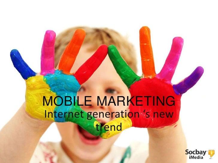 MOBILE MARKETINGInternet generation 's new           trend