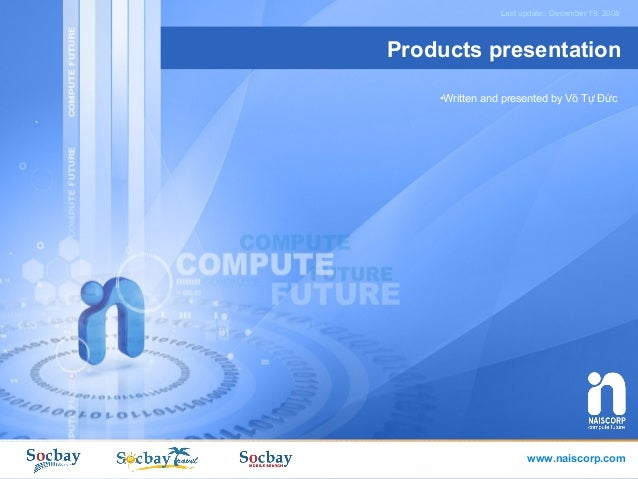 Last update: December 19. 2008Products presentation    •Written and presented by Võ Tự Đức                      www.naisco...
