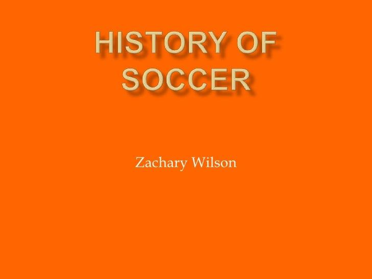 History of Soccer<br />Zachary Wilson<br />