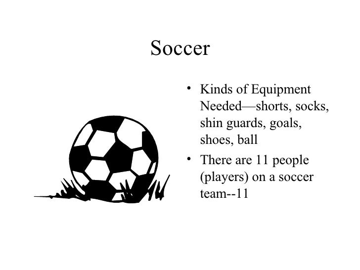 Soccer <ul><li>Kinds of Equipment Needed—shorts, socks, shin guards, goals, shoes, ball </li></ul><ul><li>There are 11 peo...