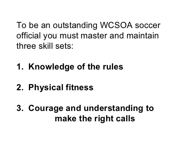 To be an outstanding WCSOA soccerofficial you must master and maintainthree skill sets:1. Knowledge of the rules2. Physica...