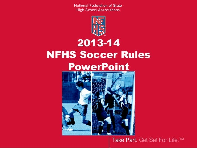 Take Part. Get Set For Life.™ National Federation of State High School Associations 2013-14 NFHS Soccer Rules PowerPoint