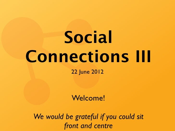 SocialConnections III            22 June 2012            Welcome!We would be grateful if you could sit        front and ce...
