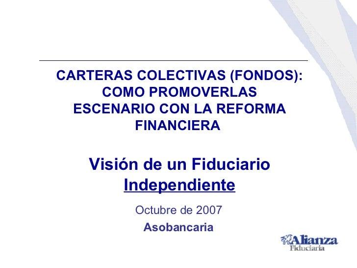 CARTERAS COLECTIVAS (FONDOS): COMO PROMOVERLAS ESCENARIO CON LA REFORMA FINANCIERA  Visión de un Fiduciario  Independiente...
