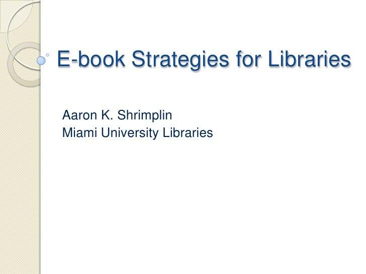 E-book Strategies for LibrariesAaron K. ShrimplinMiami University Libraries