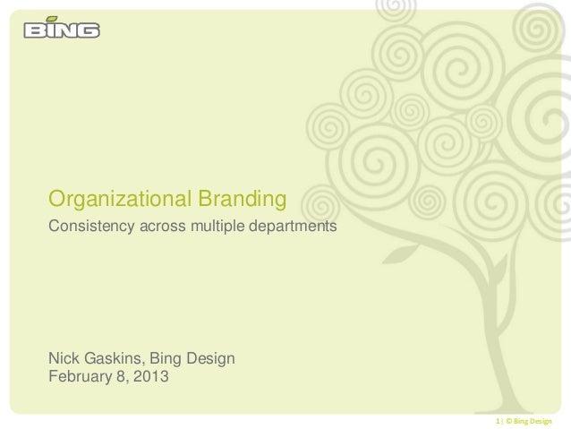 1| © Bing DesignConsistency across multiple departmentsNick Gaskins, Bing DesignFebruary 8, 2013Organizational Branding