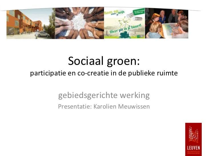 Sociaal groen:participatie en co-creatie in de publieke ruimte         gebiedsgerichte werking         Presentatie: Karoli...