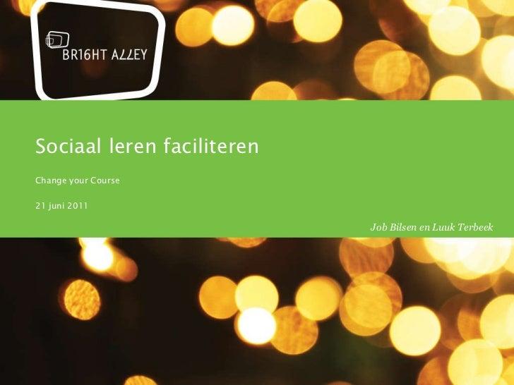 Sociaal leren faciliteren Change your Course 21 juni 2011 zondag 31 juli 2011 Job Bilsen en Luuk Terbeek