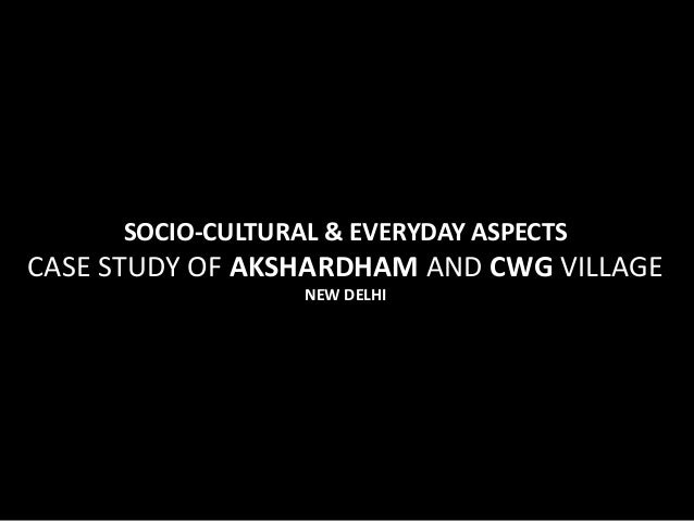 SOCIO-CULTURAL & EVERYDAY ASPECTSCASE STUDY OF AKSHARDHAM AND CWG VILLAGE                   NEW DELHI