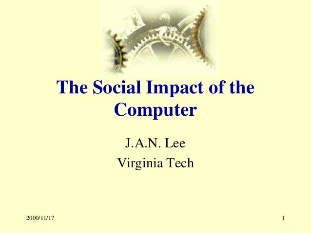 2000/11/17 1 The Social Impact of the Computer J.A.N. Lee Virginia Tech