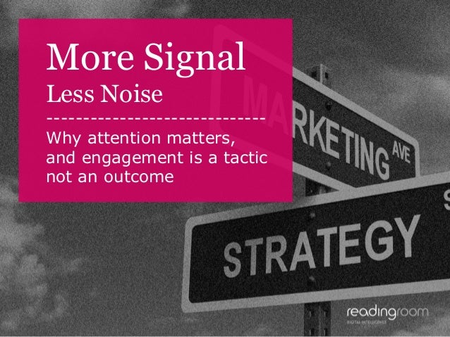 More Signal Less Noise -----------------------------Why attention matters, and engagement is a tactic not an outcome