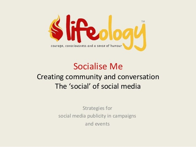 Socialise Me  Creating community and conversation The 'social' of social media Strategies for social media publicity in ca...