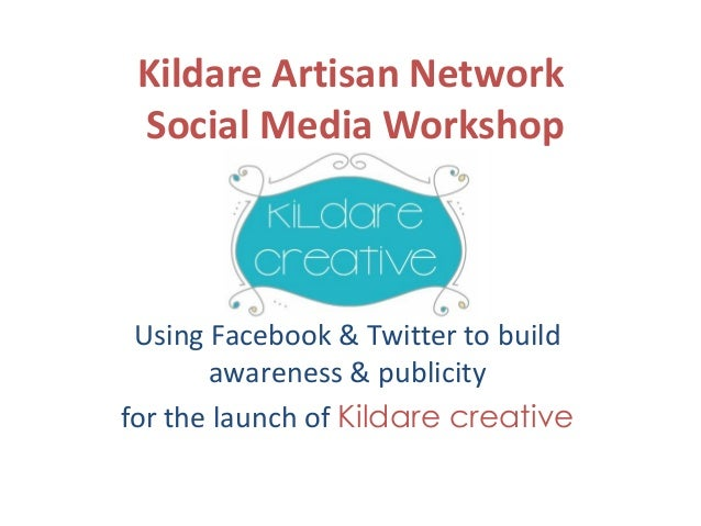 Kildare Artisan Network Social Media Workshop  Using Facebook & Twitter to build awareness & publicity for the launch of K...