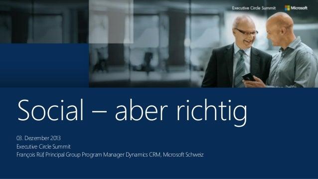 Social – aber richtig 03. Dezember 2013 Executive Circle Summit François Rüf, Principal Group Program Manager Dynamics CRM...