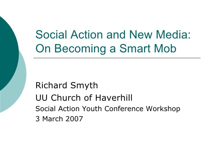 Social Action and New Media: On Becoming a Smart Mob Richard Smyth UU Church of Haverhill Social Action Youth Conference W...