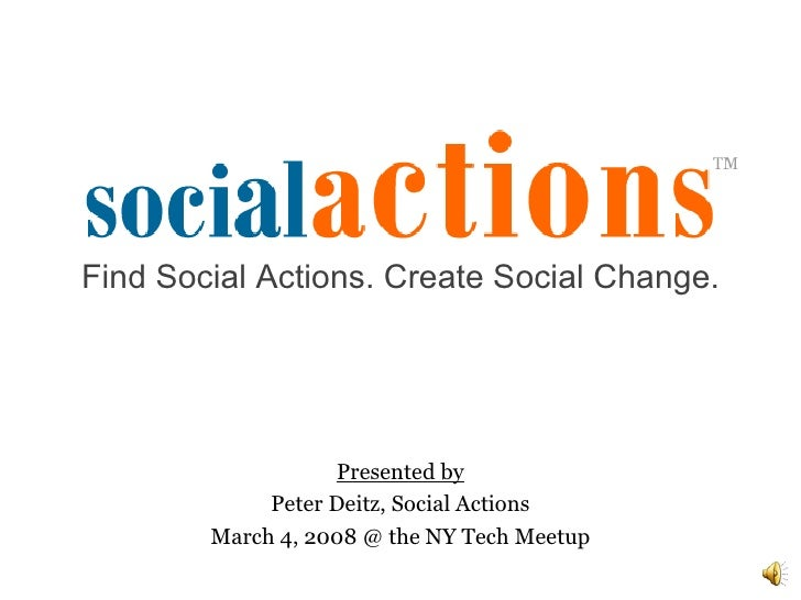 Presented by Peter Deitz, Social Actions March 4, 2008 @ the NY Tech Meetup Find Social Actions. Create Social Change.
