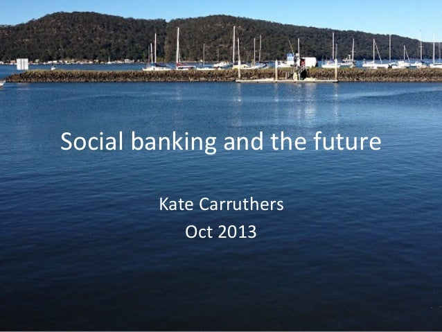 Social	   banking	   and	   the	   future	    Kate	   Carruthers	    Oct	   2013