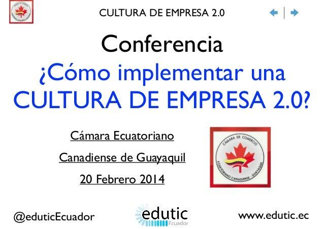 Conferencia  ¿Cómo implementar una CULTURA DE EMPRESA 2.0? Cámara Ecuatoriano   Canadiense de Guayaquil  20 Febrero 201...