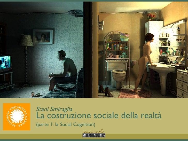 Stani Smiraglia La costruzione sociale della realtà (parte 1: la Social Cognition)