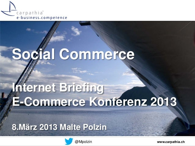 Social CommerceInternet BriefingE-Commerce Konferenz 20138.März 2013 Malte Polzin               @Mpolzin    www.carpathia.ch