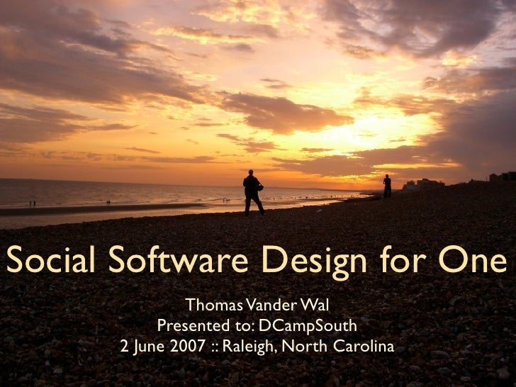 Social Software Design for One                Thomas Vander Wal            Presented to: DCampSouth       2 June 2007 :: R...